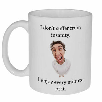 I Don't Suffer From Insanity, I Enjoy Every Minute of It Coffee or Tea mug