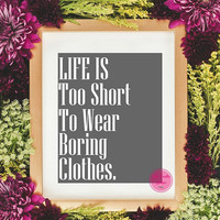 Life Is Too Short To Wear Boring Clothes,Gray Fashion Decor Print,Instant Digital Download Prints,Fashion Home Decor, Inspirational Quote
