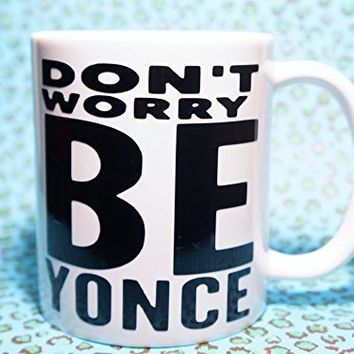 DON'T WORRY BE YONCE MUG, DON'T WORRY BEYONCE COFFEE MUG, 11 oz COFFEE MUG. Beyonce inspired coffee mug/ Beyonce Mug