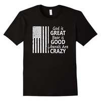 God Is Great Beer Is Good & Liberals Are Crazy Shirt