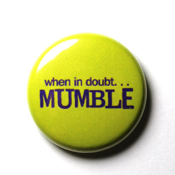 When In Doubt, Mumble - 1 inch Button, Pin or Magnet
