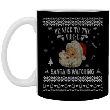 Be Nice To The Nurse Santa Is Watching Sweater Ugly Christmas XP8434 11 oz. White Mug