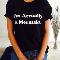 I'm actually a mermaid Tshirt black Fashion funny slogan womens girls sassy cute top