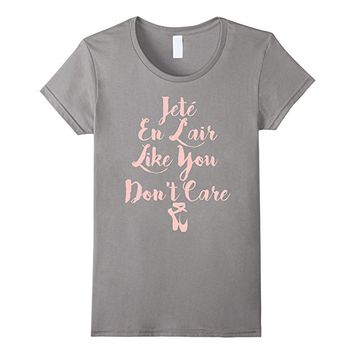 Jete En L'air Like You Don't Care Ballet Dancer Tee