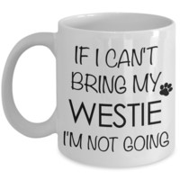 Westie Gifts - If I Can't Bring My Westie I'm Not Going - Westhighland Terrier Mug