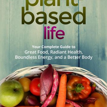 A Plant-Based Life: Your Complete Guide to Great Food, Radiant Health, Boundless Energy, and a Better Body Paperback – July 12, 2016