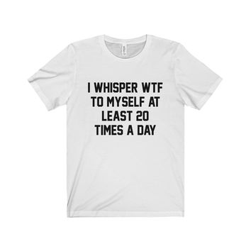 I Whisper WTF To Myself At Least 20 Times A Day Unisex Tee