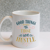Good Things Come to Those Who Hustle -- Coffee Mug