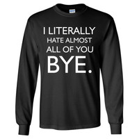 I Literally Hate Almost All Of You Bye - Long Sleeve T-Shirt