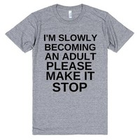 I'M SLOWLY BECOMING AN ADULT PLEASE MAKE IT STOP FUNNY SHIRT