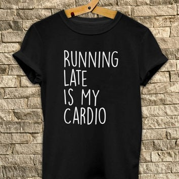 Running Late Is My Cardio # T Shirt Unisex - Size S-M-L-XL