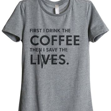 First I Drink The Coffee Then I Save The Lives
