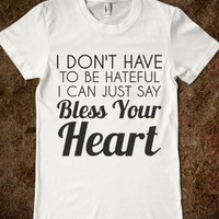 I DON'T HAVE TO BE HATEFUL I CAN JUST SAY BLESS YOUR HEART