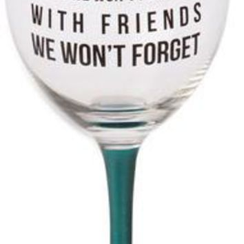 Here's to nights we won't remember with friends we won't forget Glass