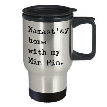 Min Pin Travel Mug Merchandise - Namast'ay Home With My Min Pin Stainless Steel Insulated Coffee Cup with Lid