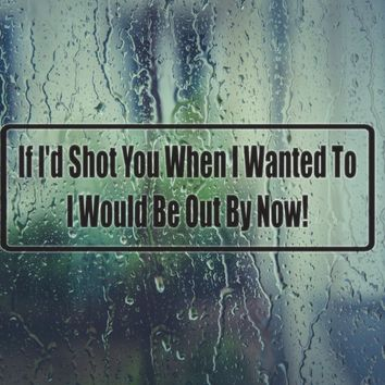 If I'D Shot You When I Wanted To I Would Be Out By Now! Die Cut Vinyl Decal (Permanent Sticker)