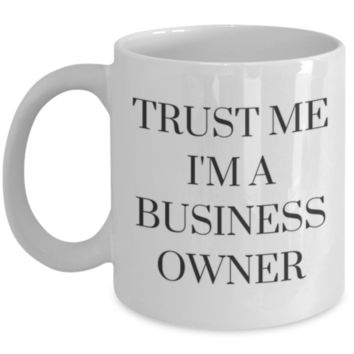 Trust Me I'm A Business Owner - Perfect Gift for Business Owner, Sister, Mother, Aunt, Cousin, Brother Best Friend, Coworker, Roommate - Sarcastic Coffee Mug - Birthday Gift - Christmas Gift - White Elephant Gift