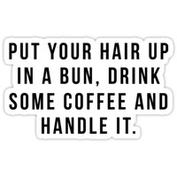 'Put Your Hair Up In A Bun, Drink Some Coffee And Handle It.' Sticker by hopealittle