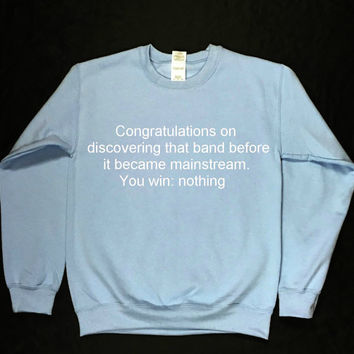 Congratulations On Discovering That Band Before It Became Mainstream. You Win: Nothing Graphic Print  Unisex Sweatshirt