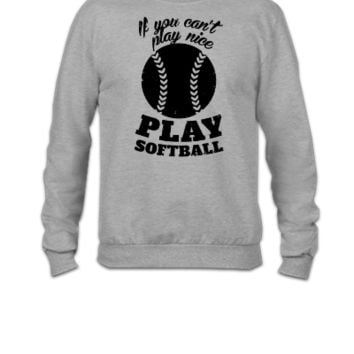 If You Cant Play Nice Play Softball - Crewneck Sweatshirt