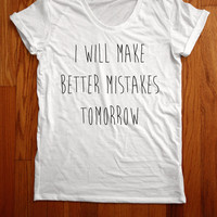 i will make better mistakes tomorrow Women Tee shirt loose neck made in usa