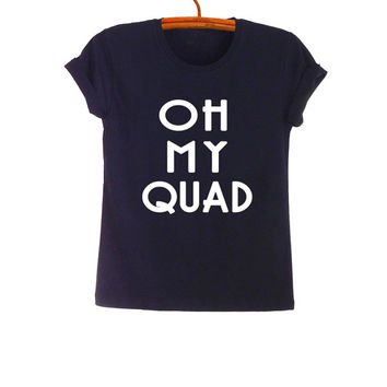 Oh my quad TShirt Teenage Fashion Funny Saying Tumblr Womens Girls Mens Gifts Sassy Cute Black Tops Teenager Student College High School