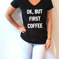 Ok but first coffee V-Neck T-shirt ultra soft for womens Tumblr T-shirt Sassy and Funny Girl T-shirt coffee stuff, christmas gift