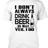 I Dont Always Drink Beer T-Shirt