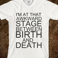 I'm At That Awkward Stage Between Birth And Death-White T-Shirt