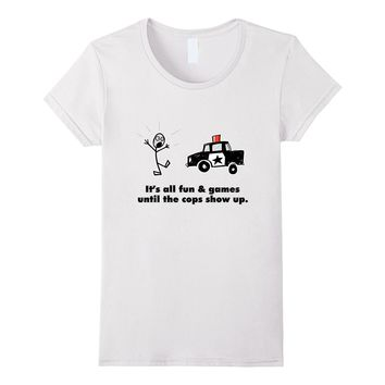 It's All Fun And Games Until The Cops Show Up T-Shirt Funny