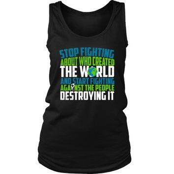 Stop Fighting About Who Created the World and Start Fighting Against the People Destroying It - Women's Tank