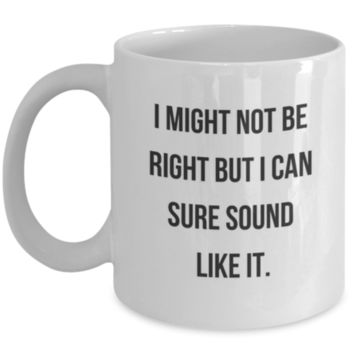 Sarcastic Coffee Mug: I Might Not Be Right But I Can Sure Sound Like It. - Birthday Gift - Christmas Gift - Gift for Mom, Brother, Dad, Sister, Best Friend, Coworker, Office Mug, Roommate, Cousin