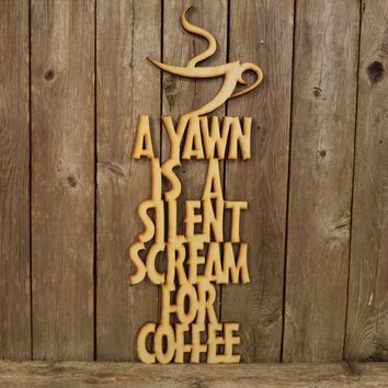 A Yawn is a Silent Scream for Coffee- laser cut wood sign