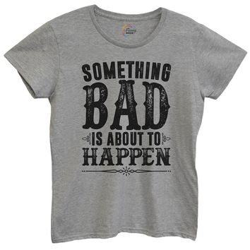 Womens Something Bad Is About To Happen Tshirt