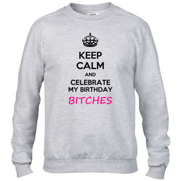 Keep calm and celebrate my birthday, bitches Crewneck sweatshirt
