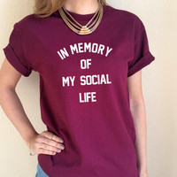 In Memory of My Social Life T Shirt Tee Top Anti Social Internet RIP Black Maroon Grey White Womens Ladies S M L XL Tumblr Instagram Blogger