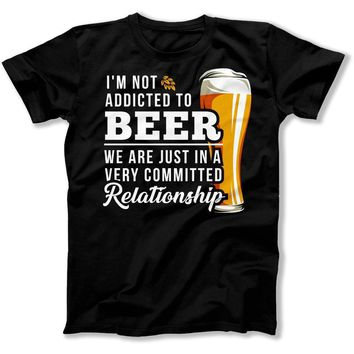 I'm Not Addicted to Beer. We Are Just In A Very Committed Relationship - T Shirt