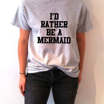 I'd rather be a mermaid T-shirt Unisex With saying, women , gift to her, slogan tees  for teen cute top sassy funny womens mermaid tees