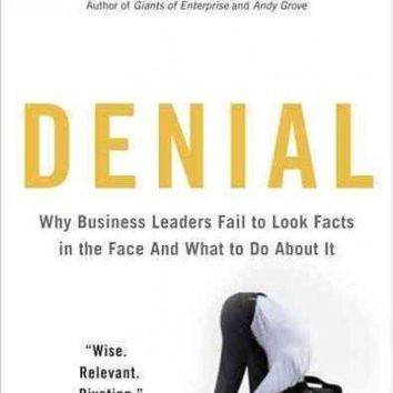 Denial: Why Business Leaders Fail to Look Facts in the Face-And What to Do About It