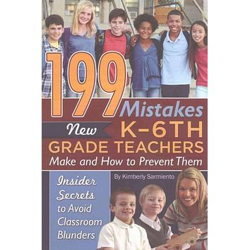 199 Mistakes New K-6th Grade Teachers Make and How to Prevent Them: Insider Secrets to Avoid Classroom Blunders