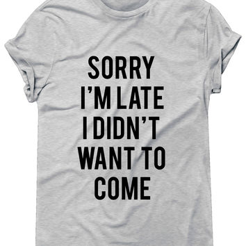 Sorry I'm Late I Didn't Want To Come Tshirt, Graphic Tee