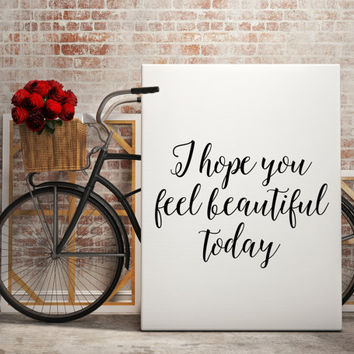 "Inspiring quotes ""I hope you feel Beautiful today"" Gift idea Lovely quote For her Motivational poster Inspirational quote Typographic print"