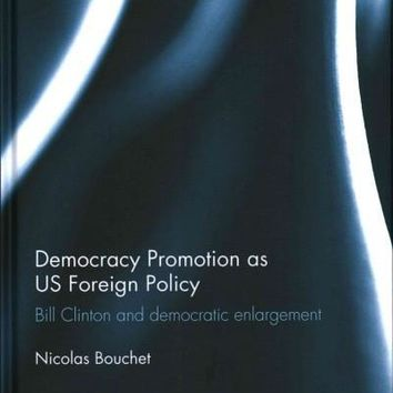 Democracy Promotion As Us Foreign Policy: Bill Clinton and Democratic Enlargement (Routledge Studies in Us Foreign Policy)