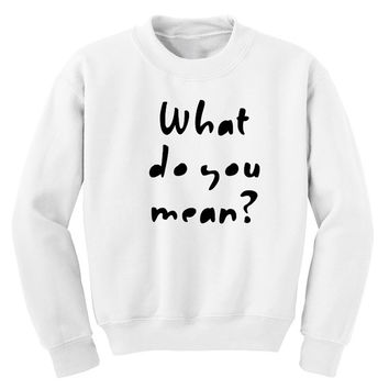 What Do You Mean? Justin Bieber sweatshirt Tumblr shirt