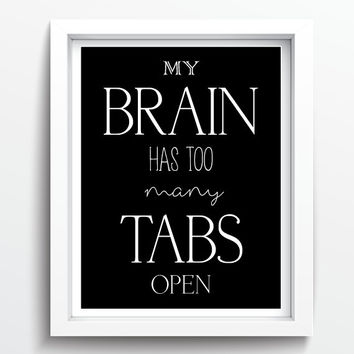 "PRINTABLE Art ""My Brain Has Too Many Tabs Open"" Instant Download Typography Art Print Black and White Motivational Print Home Decor"