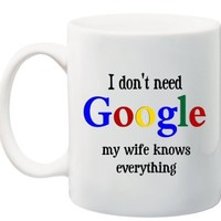 "RIKKI KNIGHT Funny Saying ""I Don't Need GOOGLE my wife knows everything"" 11 oz Ceramic Coffee Mug cup - 2011 Design - Affordable Gift for your Loved One! Item #CFS-DIS-3059"