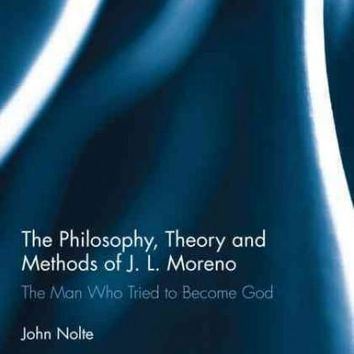 The Philosophy, Theory and Methods of J. L. Moreno: The Man Who Tried to Become God (Explorations in Mental Health)