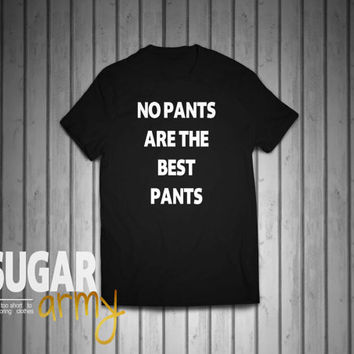 No pants are the best pants shirt, pants shirt, no pants tshirt, tumblr shirts, 100 % cotton shirt, Unisex shirts