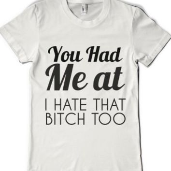 You Had Me At I Hate That Bitch Too |