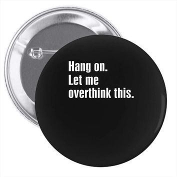 hang on. let me overthink this.. Popular T shirts Pin-back button